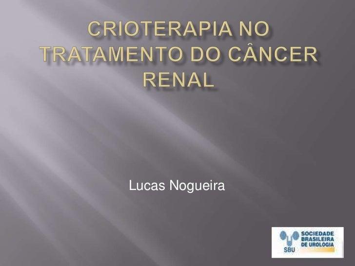 Crioterapia no Tratamento do Câncer Renal<br />Lucas Nogueira<br />