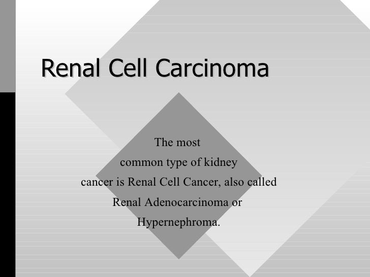 Renal Cell Carcinoma The most  common type of kidney cancer is Renal Cell Cancer, also called  Renal Adenocarcinoma or  Hy...