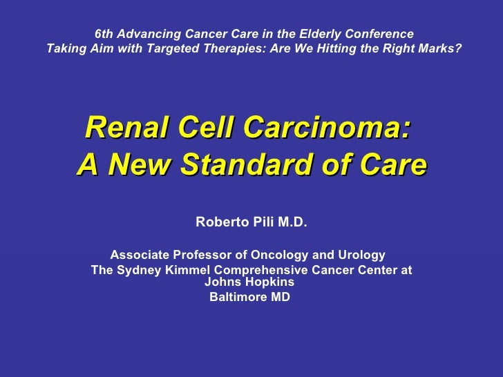Renal Cell Carcinoma:  A New Standard of Care Roberto Pili M.D. Associate Professor of Oncology and Urology  The Sydney Ki...