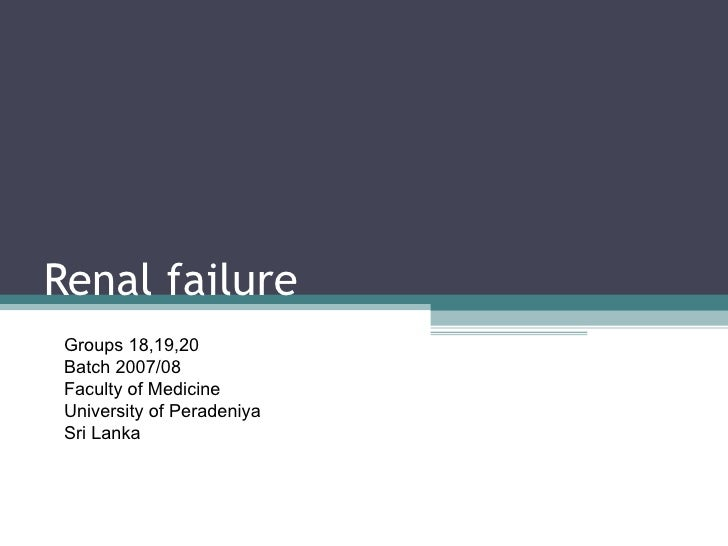 Renal failure Groups 18,19,20 Batch 2007/08 Faculty of Medicine University of Peradeniya Sri Lanka