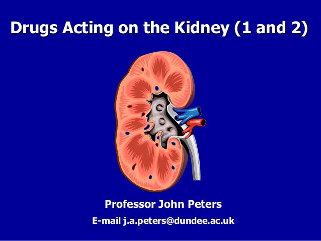 Drugs Acting on the Kidney (1 and 2) Professor John Peters E-mail j.a.peters@dundee.ac.uk