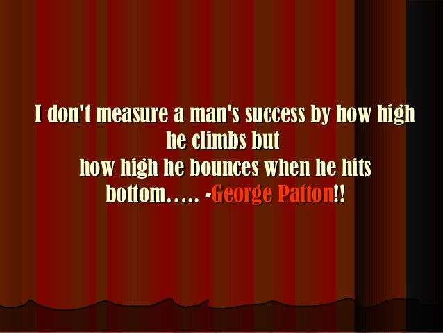 I don't measure a man's success by how high he climbs but how high he bounces when he hits bottom….. -George Patton!!