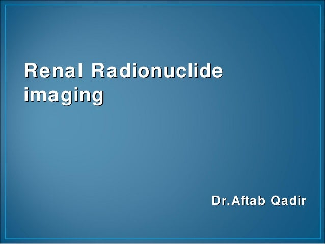 Renal RadionuclideRenal Radionuclide imagingimaging Dr.Aftab QadirDr.Aftab Qadir