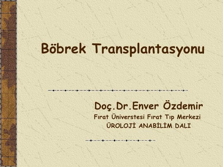 Böbrek Transplantasyonu       Doç.Dr.Enver Özdemir       Fırat Üniverstesi Fırat Tıp Merkezi           ÜROLOJİ ANABİLİM DALI