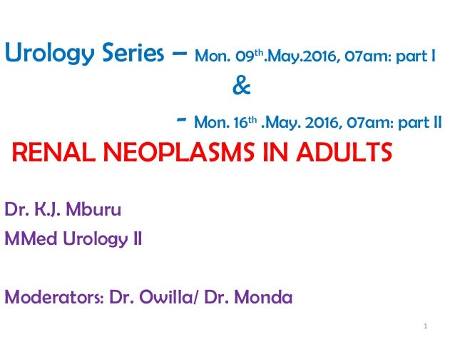 Urology Series – Mon. 09th .May.2016, 07am: part I & - Mon. 16th .May. 2016, 07am: part II RENAL NEOPLASMS IN ADULTS Dr. K...