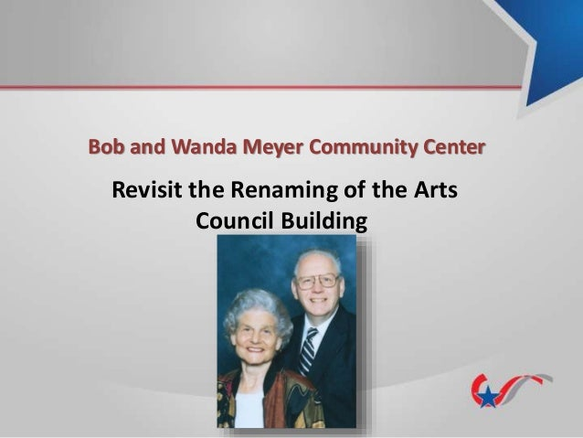 Bob and Wanda Meyer Community Center Revisit the Renaming of the Arts Council Building