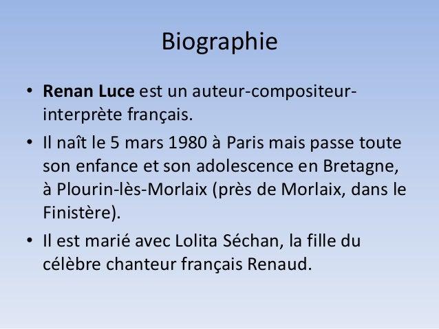Biographie • Renan Luce est un auteur-compositeurinterprète français. • Il naît le 5 mars 1980 à Paris mais passe toute so...