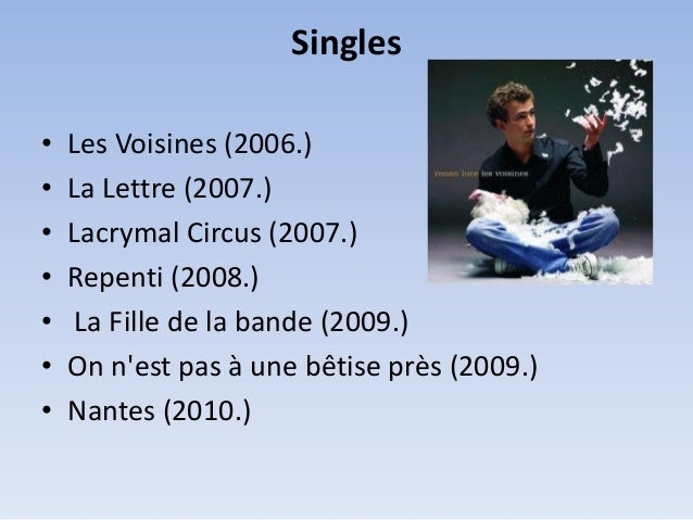 Singles • • • • • • •  Les Voisines (2006.) La Lettre (2007.) Lacrymal Circus (2007.) Repenti (2008.) La Fille de la bande...