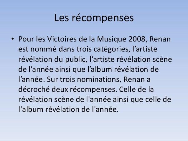 Les récompenses • Pour les Victoires de la Musique 2008, Renan est nommé dans trois catégories, l'artiste révélation du pu...