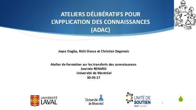 S ATELIERSDÉLIBÉRATIFSPOUR L'APPLICATIONDESCONNAISSANCES (ADAC) 1 JoyceDogba,RichiDossa etChristianDagenais Ate...