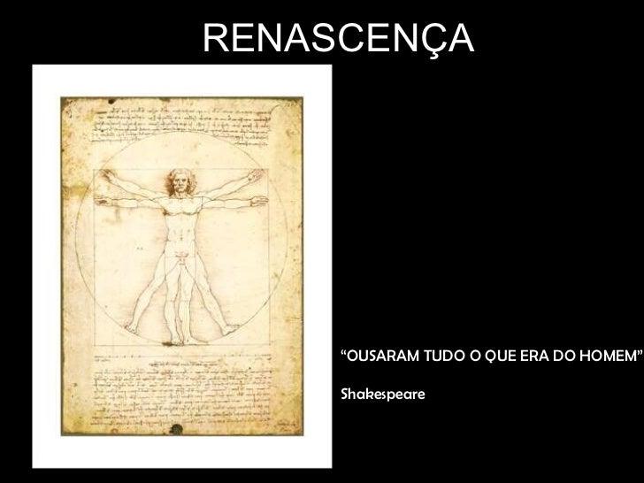 """RENASCENÇA     """"OUSARAM TUDO O QUE ERA DO HOMEM""""     Shakespeare"""