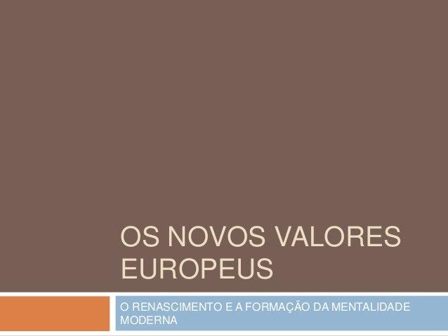 OS NOVOS VALORES EUROPEUS O RENASCIMENTO E A FORMAÇÃO DA MENTALIDADE MODERNA