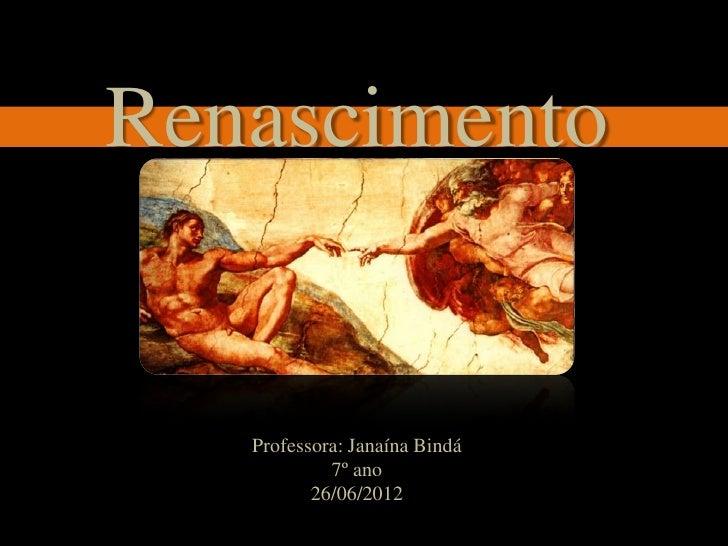 Renascimento   Professora: Janaína Bindá            7º ano          26/06/2012