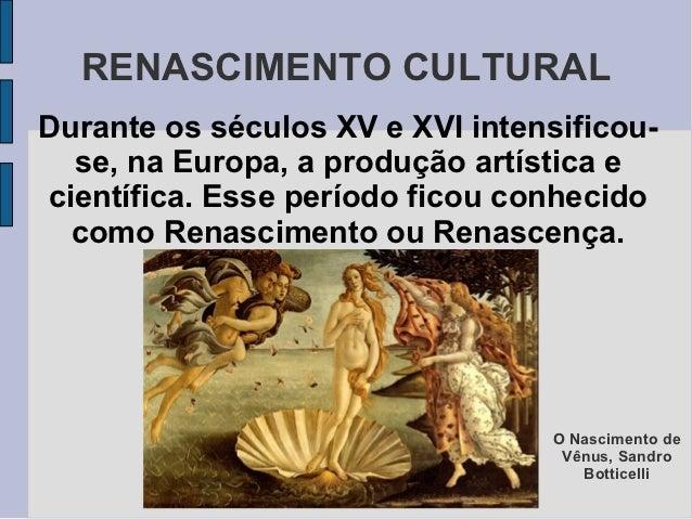 RENASCIMENTO CULTURALDurante os séculos XV e XVI intensificou-  se, na Europa, a produção artística ecientífica. Esse perí...