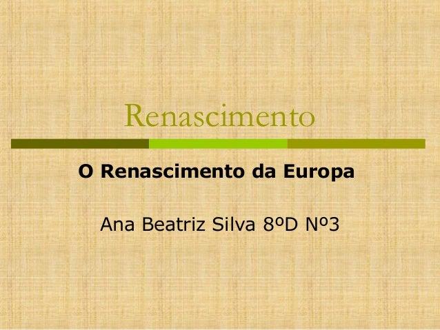 Renascimento O Renascimento da Europa Ana Beatriz Silva 8ºD Nº3