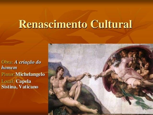 Renascimento Cultural Obra: A criação do homem Pintor:Michelangelo Local: Capela Sistina, Vaticano