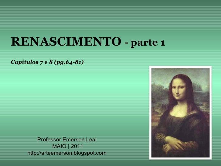 RENASCIMENTO - parte 1Capítulos 7 e 8 (pg.64-81)         Professor Emerson Leal                MAIO | 2011     http://arte...