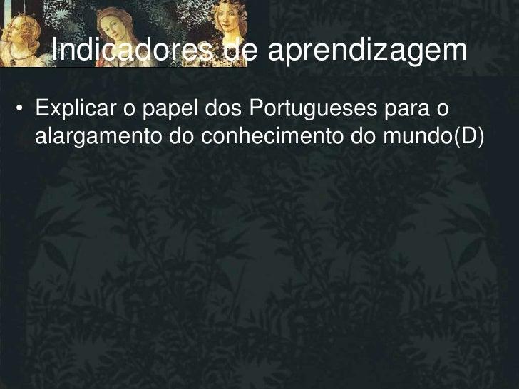 Indicadores de aprendizagem• Explicar o papel dos Portugueses para o  alargamento do conhecimento do mundo(D)