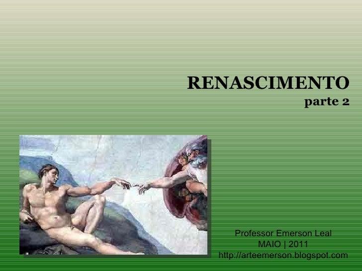 RENASCIMENTO                      parte 2      Professor Emerson Leal             MAIO | 2011  http://arteemerson.blogspot...