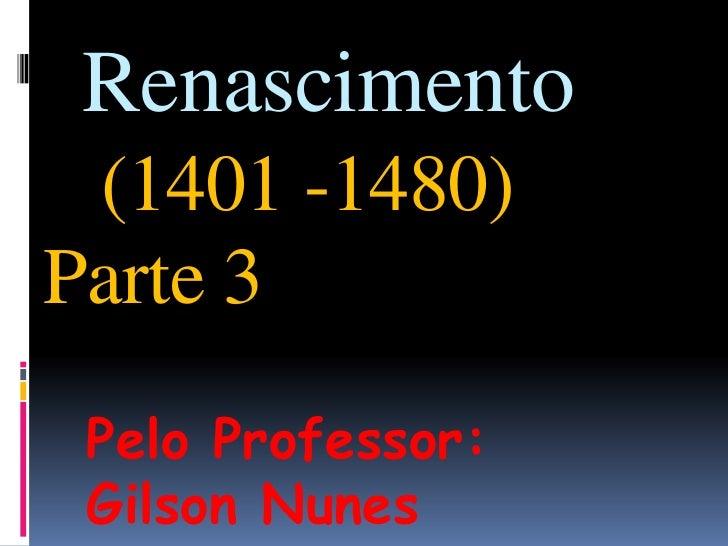 Renascimento(1401 -1480)Parte 3<br />Pelo Professor: Gilson Nunes<br />