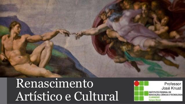 Renascimento  Artístico e Cultural  Professor  José Knust