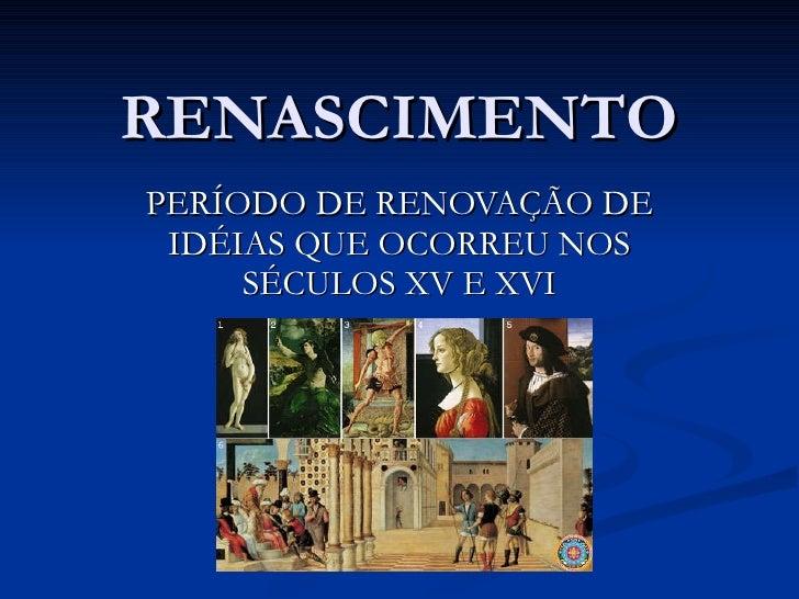 RENASCIMENTO PERÍODO DE RENOVAÇÃO DE IDÉIAS QUE OCORREU NOS SÉCULOS XV E XVI