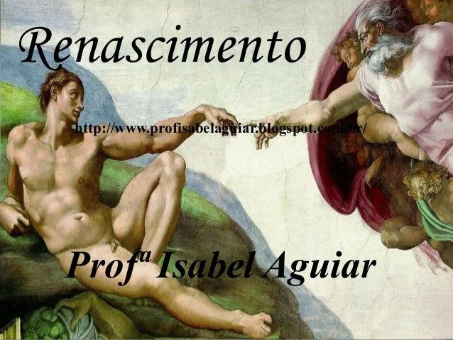 http://www.profisabelaguiar.blogspot.com.br/ Profª Isabel Aguiar Renascimento