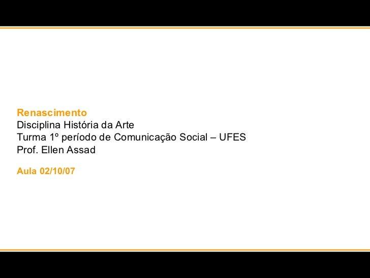 Renascimento Disciplina História da Arte  Turma 1º período de Comunicação Social – UFES Prof. Ellen Assad Aula 02/10/07