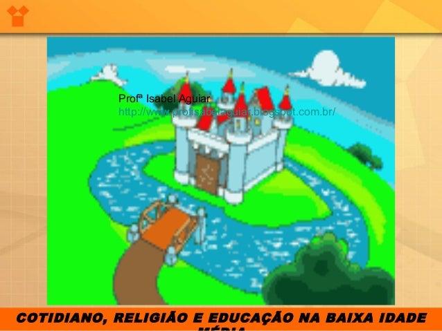 COTIDIANO, RELIGIÃO E EDUCAÇÃO NA BAIXA IDADEProfª Isabel Aguiarhttp://www.profisabelaguiar.blogspot.com.br/