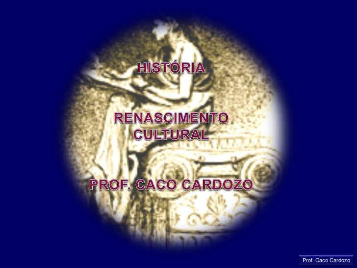 HISTÓRIA<br />RENASCIMENTO CULTURAL<br />PROF. CACO CARDOZO<br />Prof. Caco Cardozo<br />