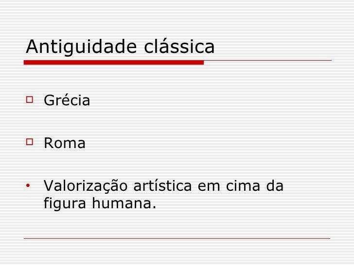 Antiguidade clássica   Grécia   Roma•   Valorização artística em cima da    figura humana.