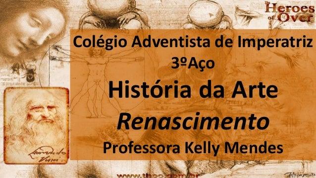 Colégio Adventista de Imperatriz 3ºAço História da Arte Renascimento Professora Kelly Mendes