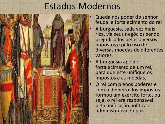 Estados Modernos • Queda nos poder do senhor feudal e fortalecimento do rei • A burguesia, cada vez mais rica, via seus ne...