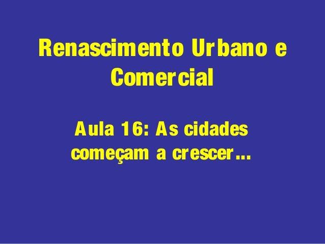 Renascimento Urbano eComercialAula 16: As cidadescomeçam a crescer...