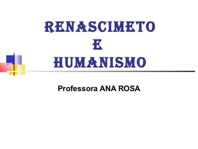 RENASCIMETO E HUMANISMO Professora ANA ROSA