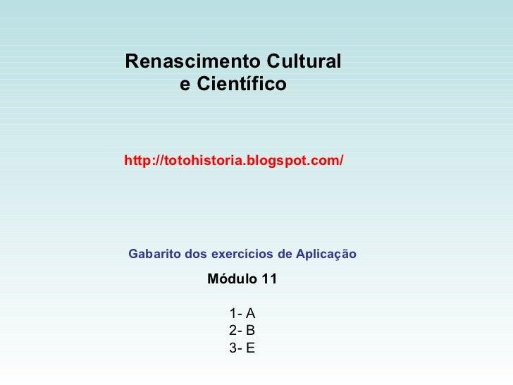 Renascimento Cultural  e Científico  http://totohistoria.blogspot.com/ Gabarito dos exercícios de Aplicação Módulo 11 1- A...