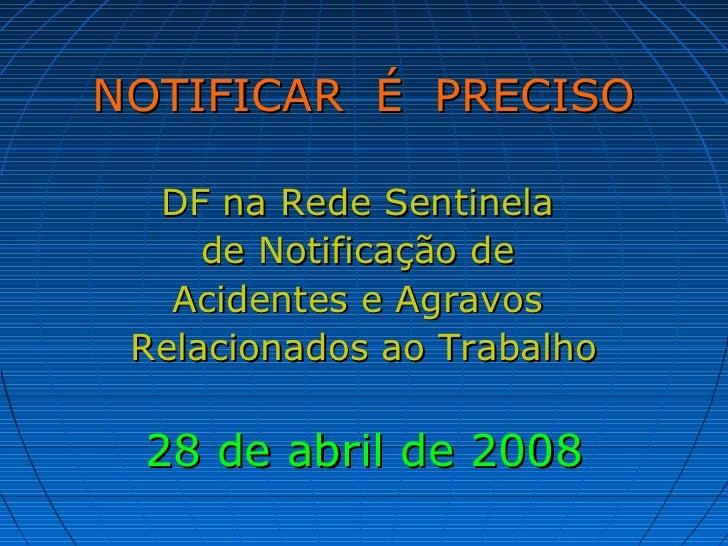 NOTIFICAR É PRECISO  DF na Rede Sentinela     de Notificação de   Acidentes e Agravos Relacionados ao Trabalho 28 de abril...