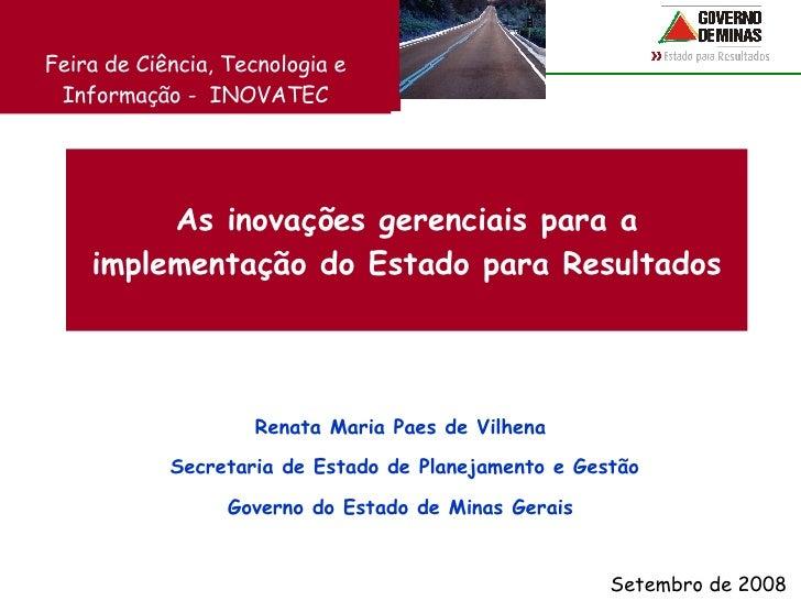 As inovações gerenciais para a implementação do Estado para Resultados Renata Maria Paes de Vilhena Secretaria de Estado d...