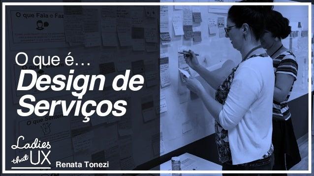 O que é… Design de Serviços Renata Tonezi