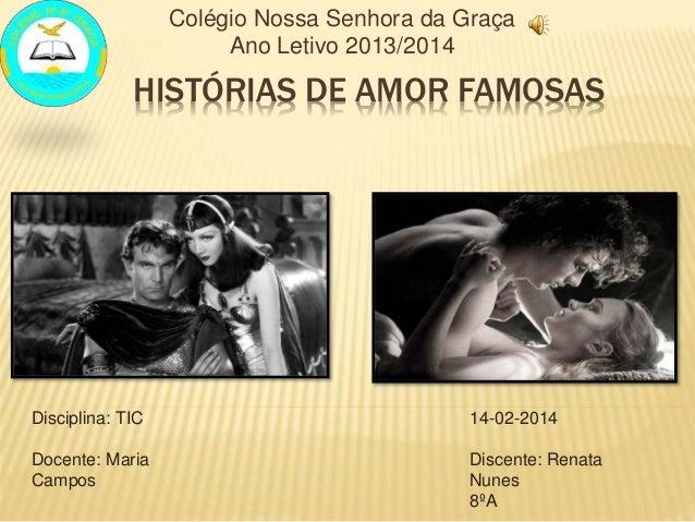 HISTÓRIAS DE AMOR FAMOSAS Colégio Nossa Senhora da Graça Ano Letivo 2013/2014 Disciplina: TIC Docente: Maria Campos 14-02-...