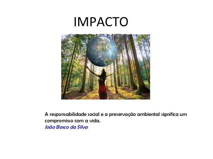 IMPACTO         AMBIENTALA responsabilidade social e a preservação ambiental significa umcompromisso com a vida.João Bosco...