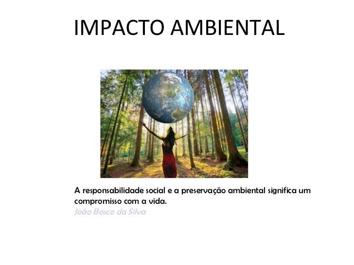 IMPACTO AMBIENTALA responsabilidade social e a preservação ambiental significa umcompromisso com a vida.João Bosco da Silva
