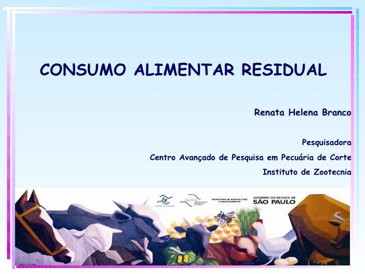 CONSUMO ALIMENTAR RESIDUAL Renata Helena Branco Pesquisadora Centro Avançado de Pesquisa em Pecuária de Corte Instituto de...