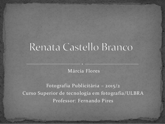 Márcia Flores Fotografia Publicitária – 2015/2 Curso Superior de tecnologia em fotografia/ULBRA Professor: Fernando Pires