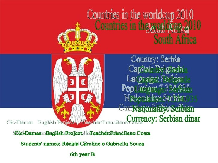 Countries in the worldcup 2010 South Africa  Country: Serbia Capital: Belgrade Language: Serbian Population: 7.334.935 Nat...
