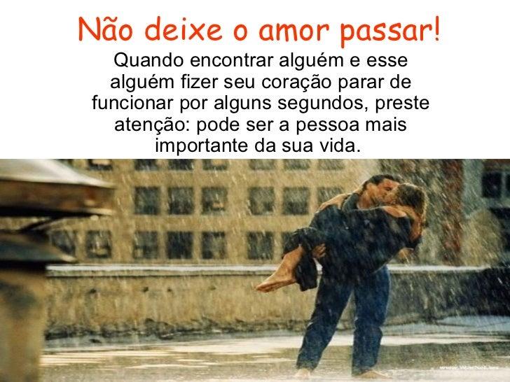 Não deixe o amor passar! Quando encontrar alguém e esse alguém fizer seu coração parar de funcionar por alguns segundos, p...