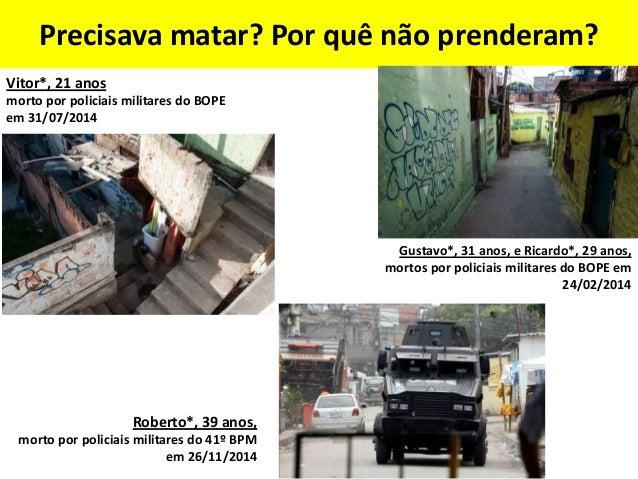 Douglas Rafael Pereira da Silva (DG), 26 anos, morto por policiais militares da UPP em 22/04/2014 Alan de Souza Lima, 16 a...