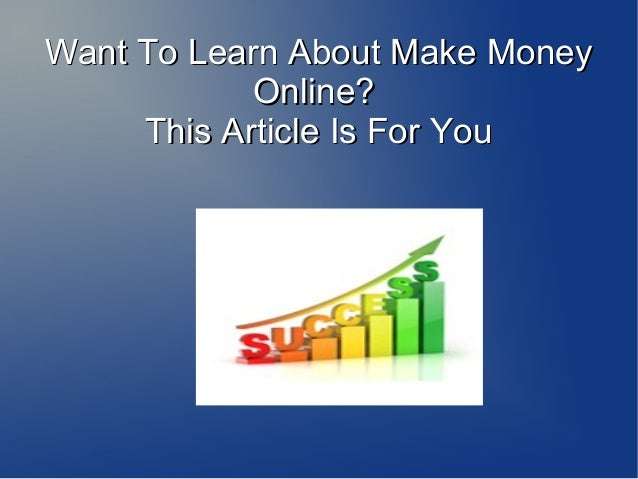 Want To Learn About Make Money Online? This Article Is For You