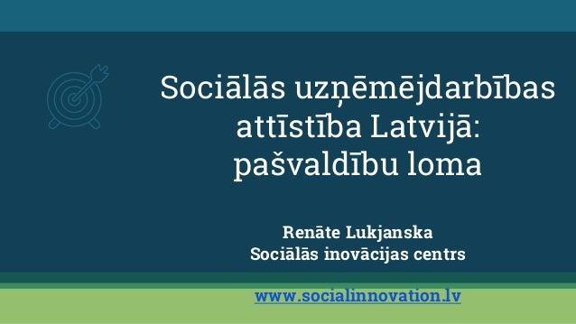 Sociālās uzņēmējdarbības attīstība Latvijā: pašvaldību loma Renāte Lukjanska Sociālās inovācijas centrs www.socialinnovati...
