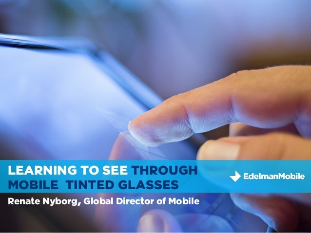 Tweet me!I'm @renateLEARNING TO SEE THROUGHMOBILE TINTED GLASSESRenate Nyborg, Global Director of Mobile